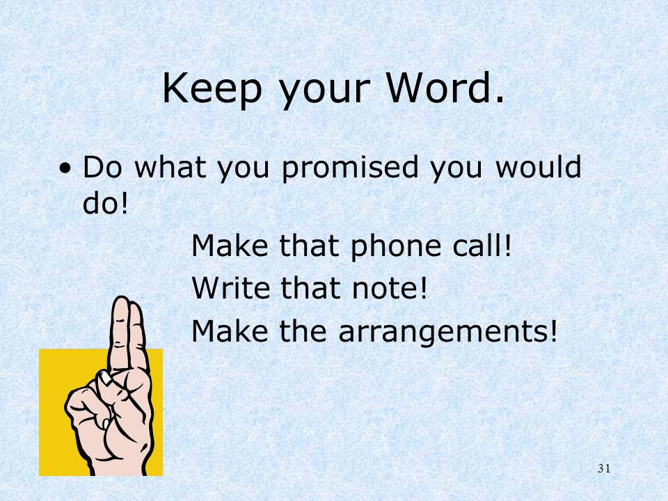 31 Keep your Word. Do what you promised you would do! Make that phone call! Write that note! Make the arrangements!