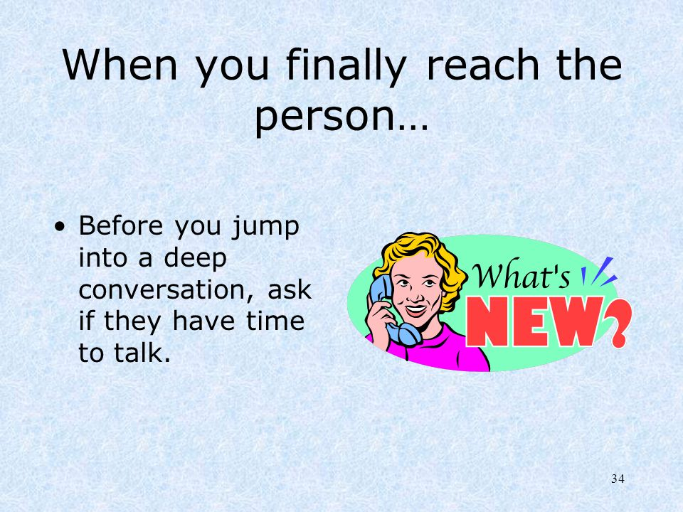 34 When you finally reach the person… Before you jump into a deep conversation, ask if they have time to talk.