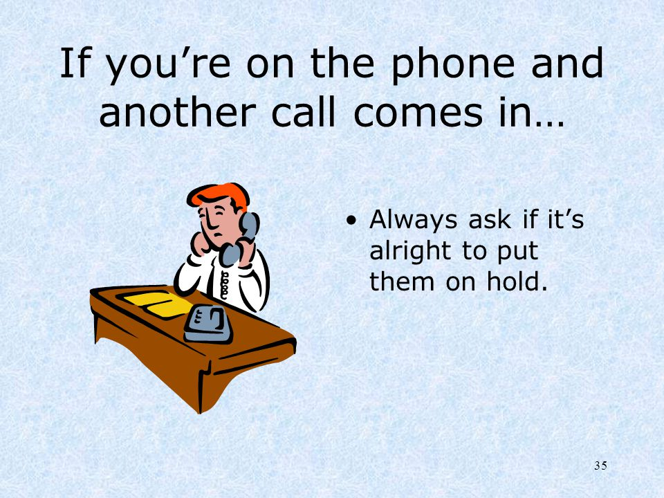 35 If you're on the phone and another call comes in… Always ask if it's alright to put them on hold.