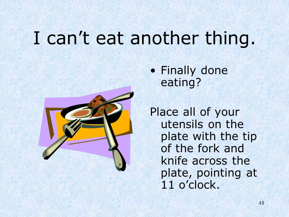 48 I can't eat another thing. Finally done eating? Place all of your utensils on the plate with the tip of the fork and knife across the plate, pointi