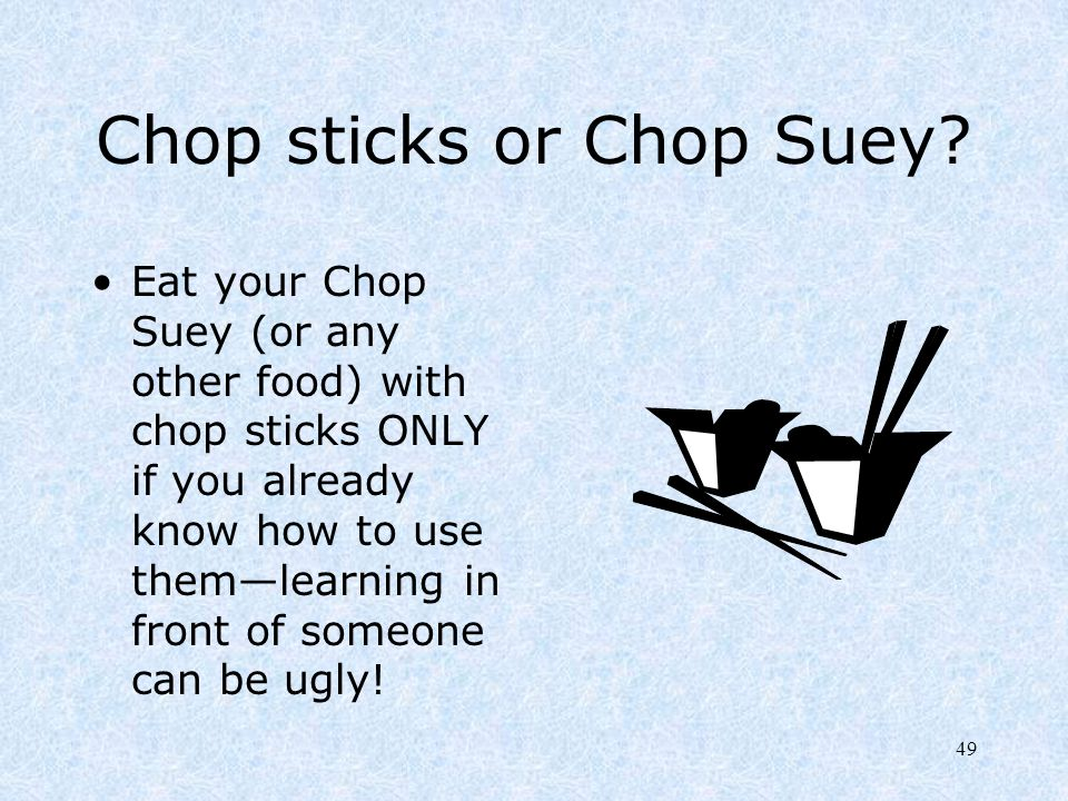 49 Chop sticks or Chop Suey? Eat your Chop Suey (or any other food) with chop sticks ONLY if you already know how to use them—learning in front of som