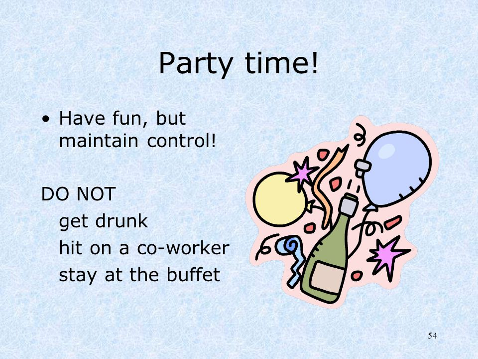 54 Party time! Have fun, but maintain control! DO NOT get drunk hit on a co-worker stay at the buffet