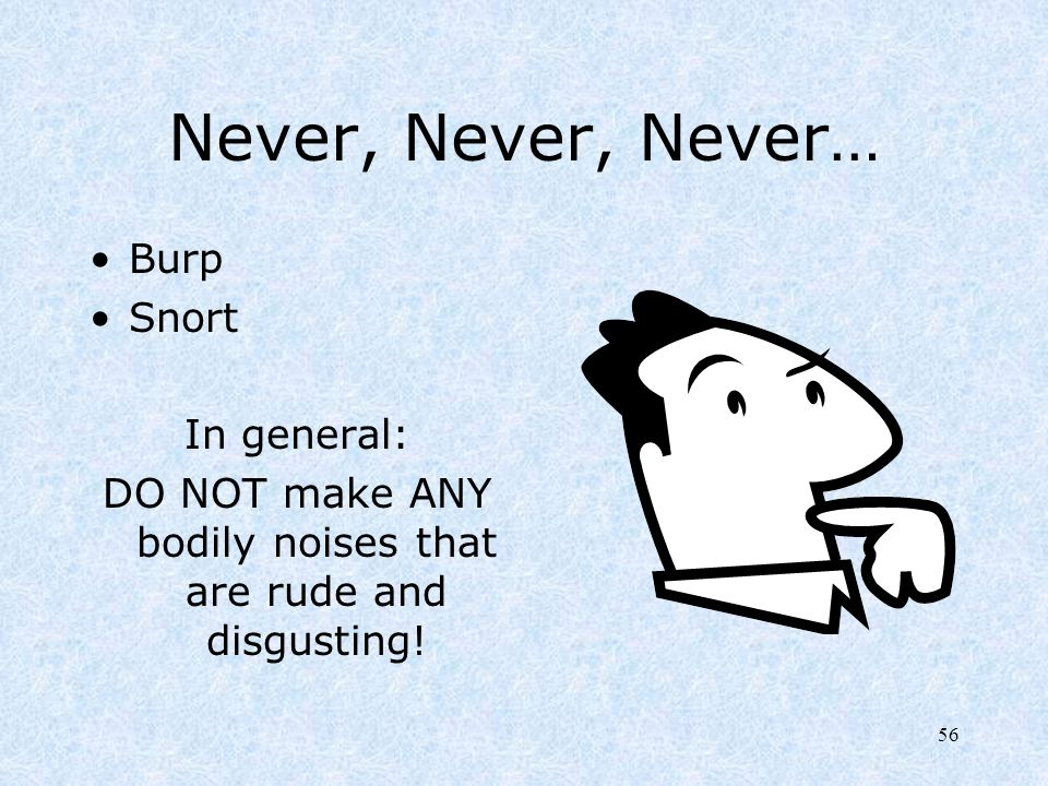 56 Never, Never, Never… Burp Snort In general: DO NOT make ANY bodily noises that are rude and disgusting!