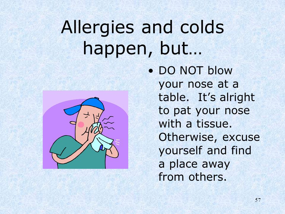 57 Allergies and colds happen, but… DO NOT blow your nose at a table. It's alright to pat your nose with a tissue. Otherwise, excuse yourself and find