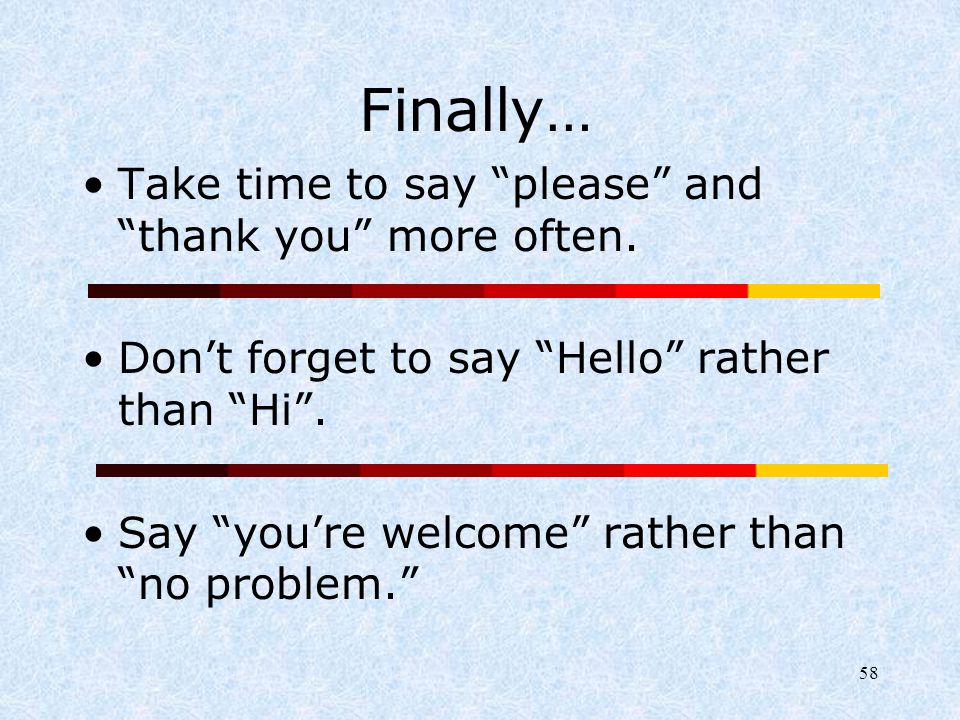 """58 Finally… Take time to say """"please"""" and """"thank you"""" more often. Don't forget to say """"Hello"""" rather than """"Hi"""". Say """"you're welcome"""" rather than """"no p"""