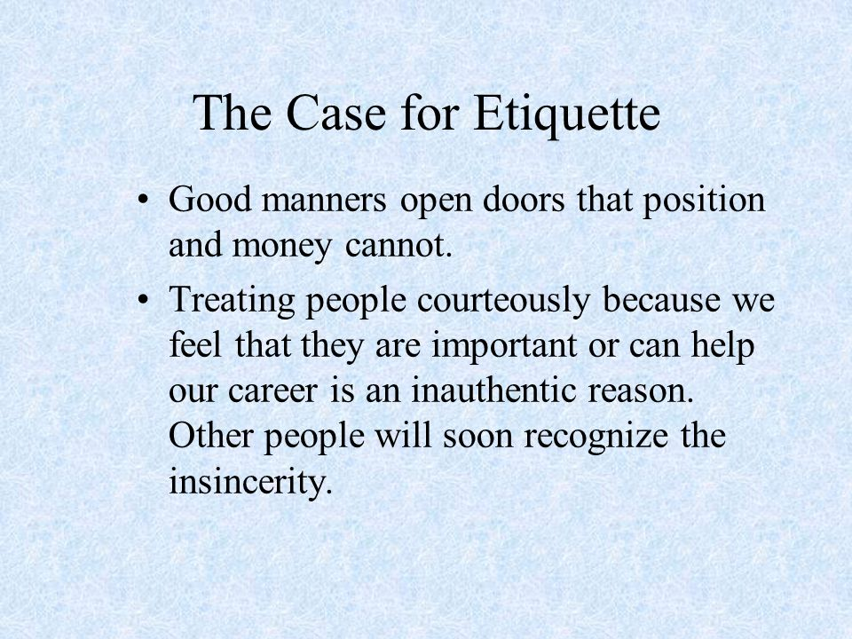 The Case for Etiquette Good manners open doors that position and money cannot. Treating people courteously because we feel that they are important or