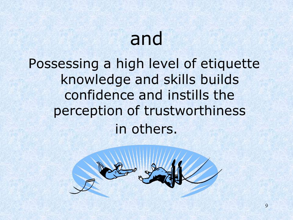 9 and Possessing a high level of etiquette knowledge and skills builds confidence and instills the perception of trustworthiness in others.