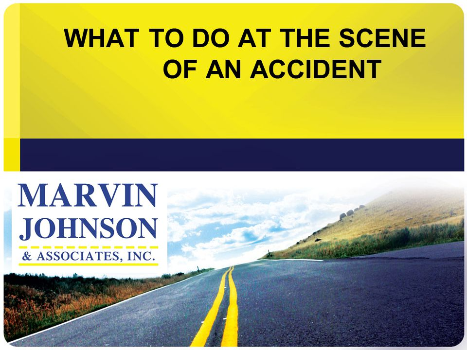 WHAT TO DO AT THE SCENE OF AN ACCIDENT