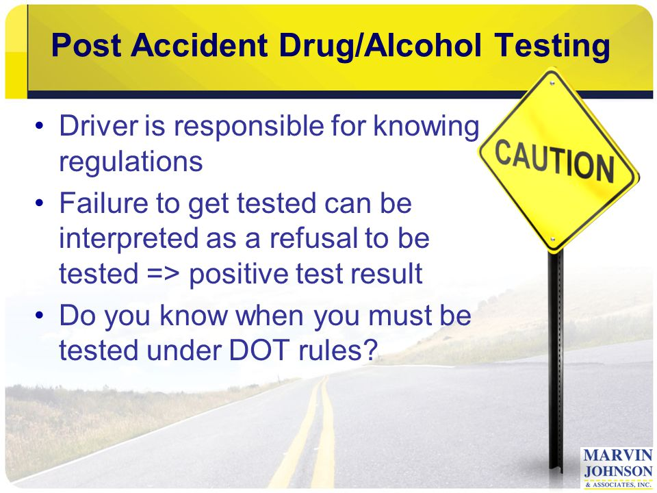 Post Accident Drug/Alcohol Testing Driver is responsible for knowing regulations Failure to get tested can be interpreted as a refusal to be tested => positive test result Do you know when you must be tested under DOT rules?