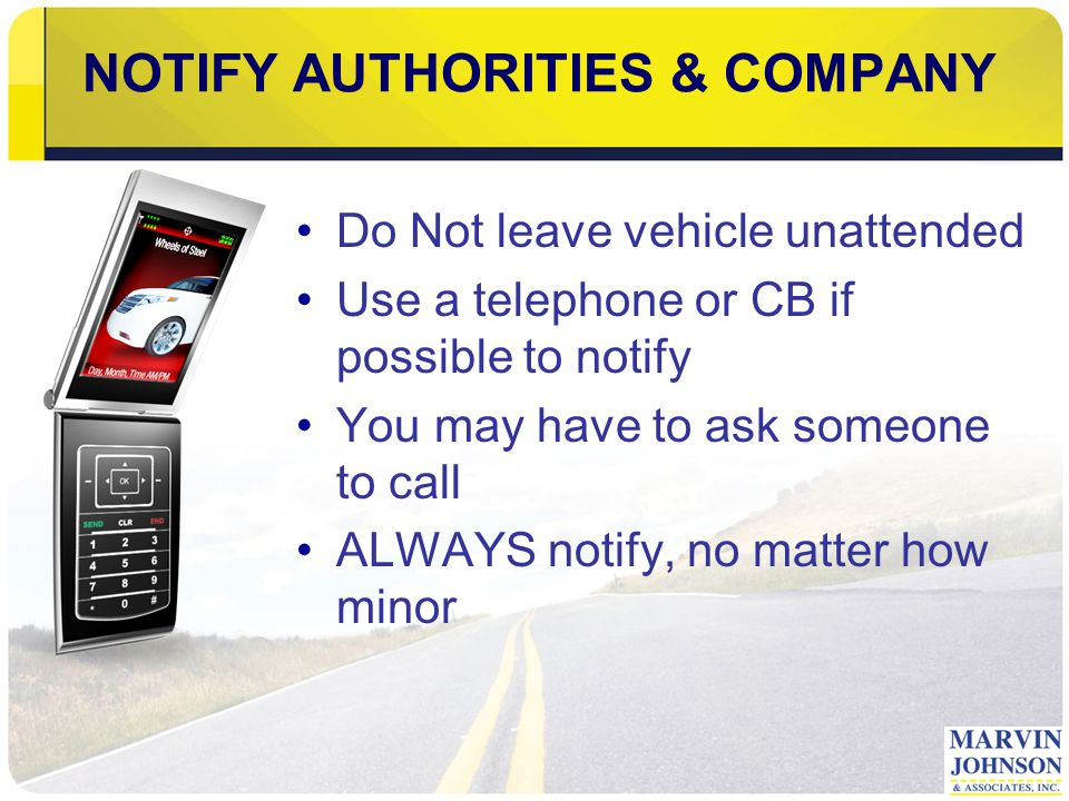 NOTIFY AUTHORITIES & COMPANY Do Not leave vehicle unattended Use a telephone or CB if possible to notify You may have to ask someone to call ALWAYS notify, no matter how minor