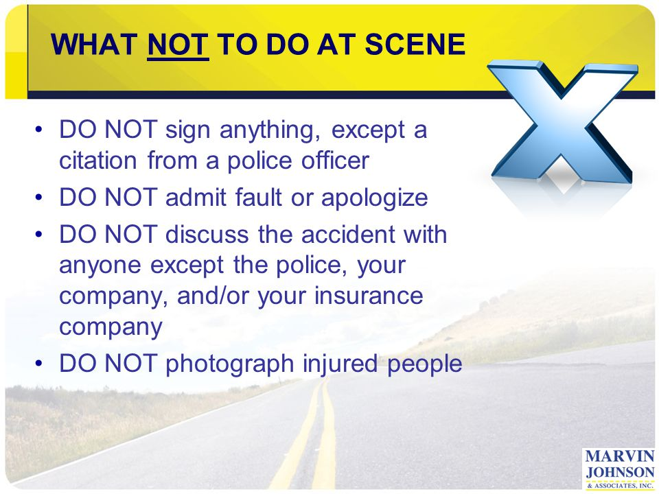 WHAT NOT TO DO AT SCENE DO NOT sign anything, except a citation from a police officer DO NOT admit fault or apologize DO NOT discuss the accident with anyone except the police, your company, and/or your insurance company DO NOT photograph injured people