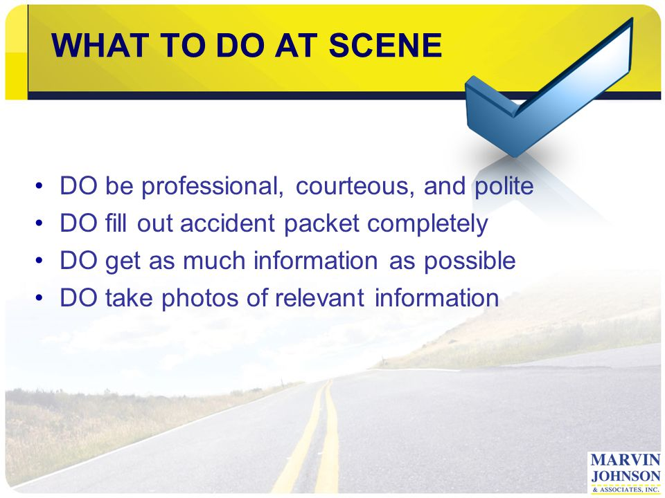 WHAT TO DO AT SCENE DO be professional, courteous, and polite DO fill out accident packet completely DO get as much information as possible DO take photos of relevant information