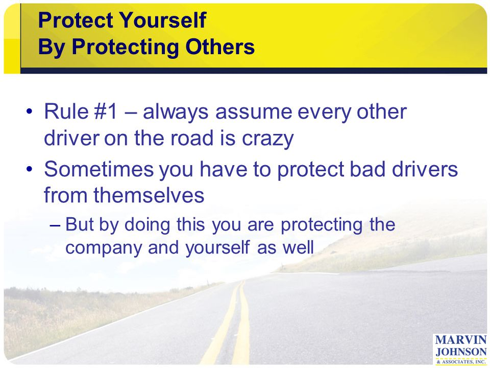 Protect Yourself By Protecting Others Rule #1 – always assume every other driver on the road is crazy Sometimes you have to protect bad drivers from themselves –But by doing this you are protecting the company and yourself as well