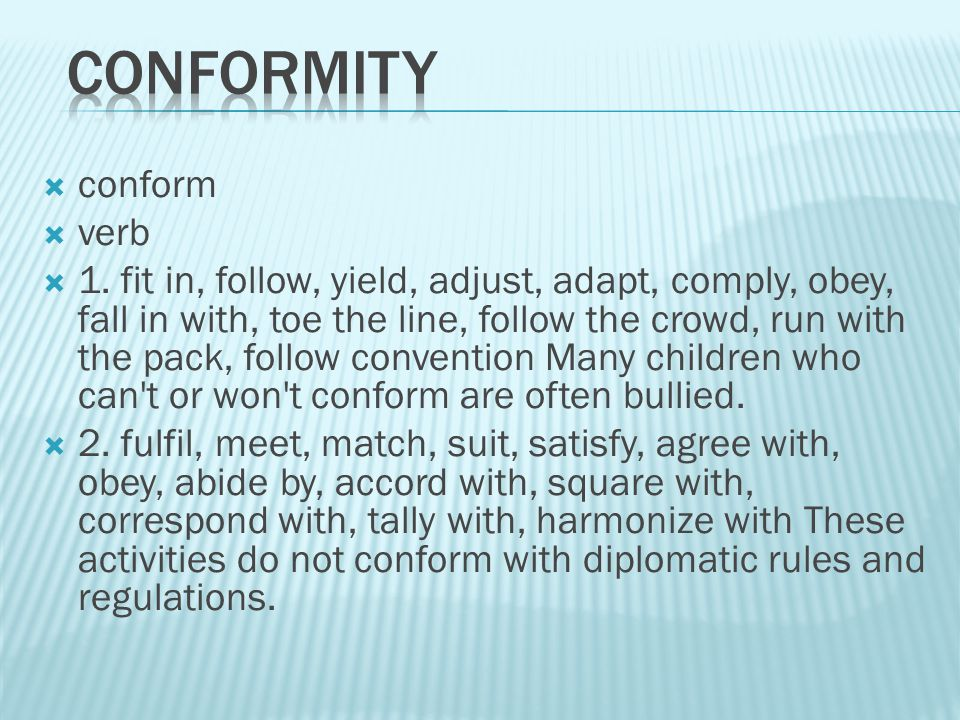  conform  verb  1. fit in, follow, yield, adjust, adapt, comply, obey, fall in with, toe the line, follow the crowd, run with the pack, follow conv