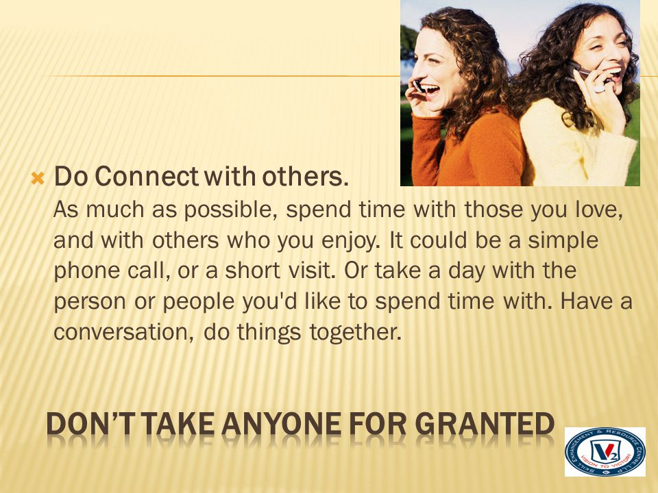  Do Connect with others. As much as possible, spend time with those you love, and with others who you enjoy. It could be a simple phone call, or a sh