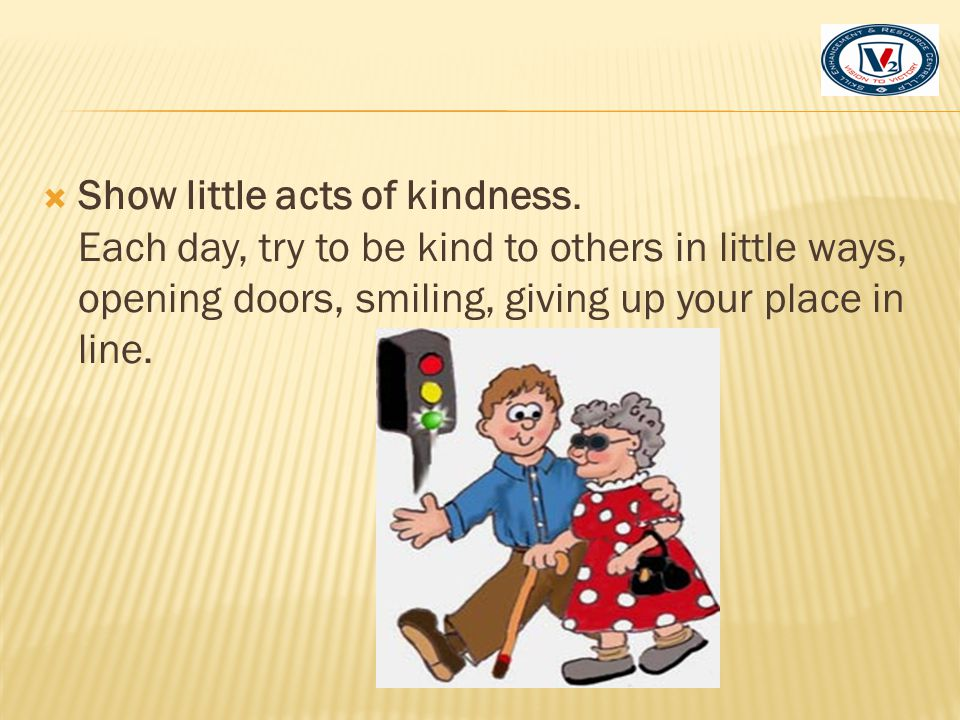  Show little acts of kindness. Each day, try to be kind to others in little ways, opening doors, smiling, giving up your place in line.