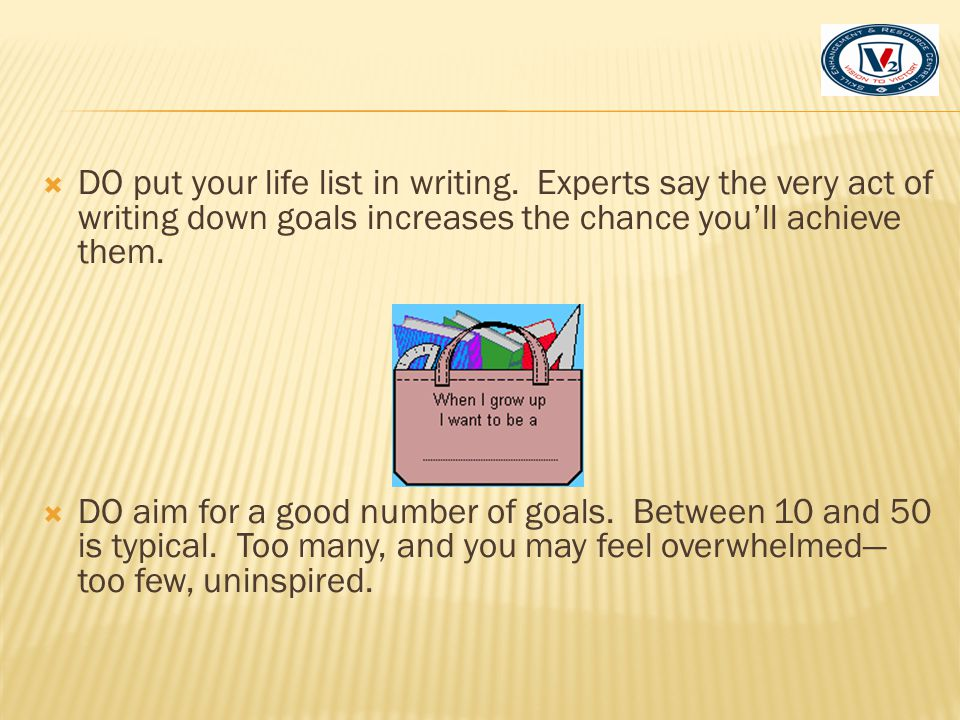  DO include different types of goals: ambitious (write a novel, tour Europe, start a business), crazy (audition for Indian Idol), fun (go on a roadtrip,), self-improving (get organized, lose 10 pounds), skill-based (learn French, take a cooking lesson), world-changing (volunteer, personal (get married, get a tattoo), risky (skydive, speak in front of at least 50 people), or even give yourself a quest (meet a celebrity, find the best taco stand in town).