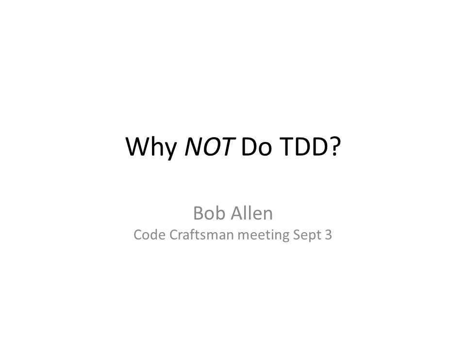 Why NOT Do TDD? Bob Allen Code Craftsman meeting Sept 3