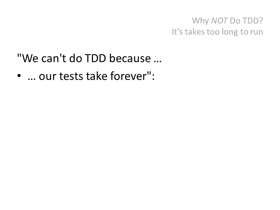Why NOT Do TDD? It's takes too long to run We can t do TDD because … … our tests take forever :