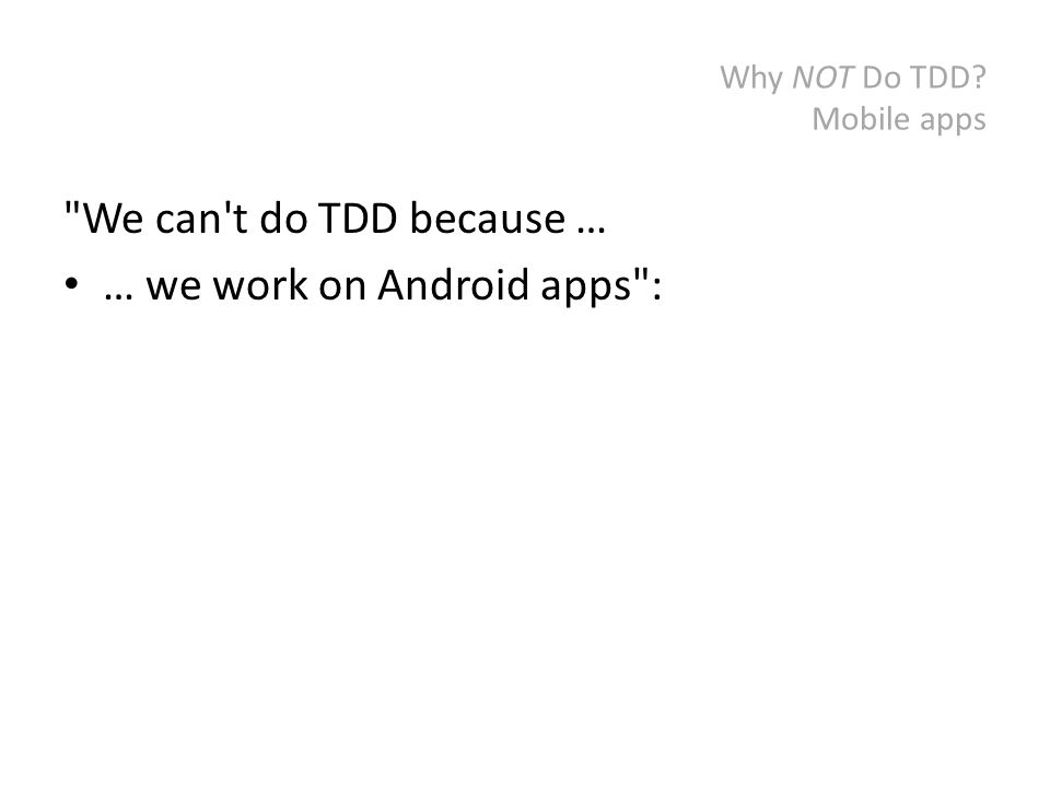 Why NOT Do TDD? Mobile apps We can t do TDD because … … we work on Android apps :