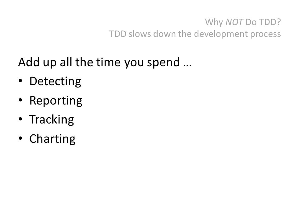 Why NOT Do TDD? TDD slows down the development process Add up all the time you spend … Detecting Reporting Tracking Charting