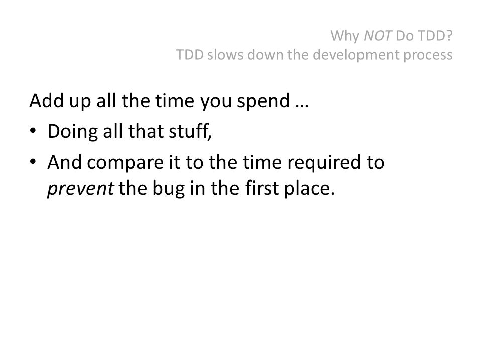 Why NOT Do TDD? TDD slows down the development process Add up all the time you spend … Doing all that stuff, And compare it to the time required to pr