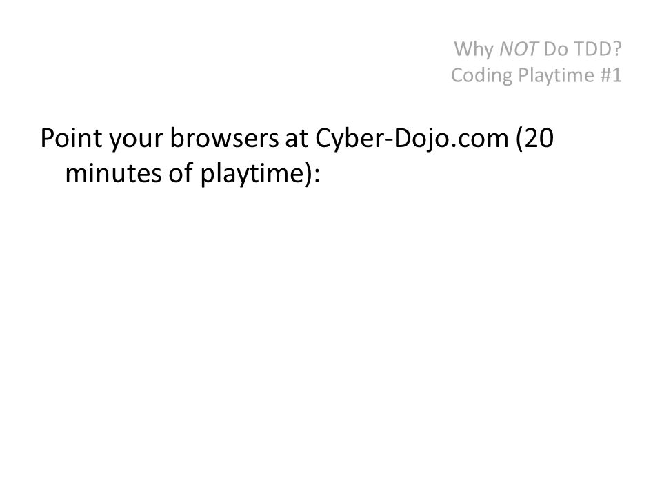 Why NOT Do TDD Coding Playtime #1 Point your browsers at Cyber-Dojo.com (20 minutes of playtime):