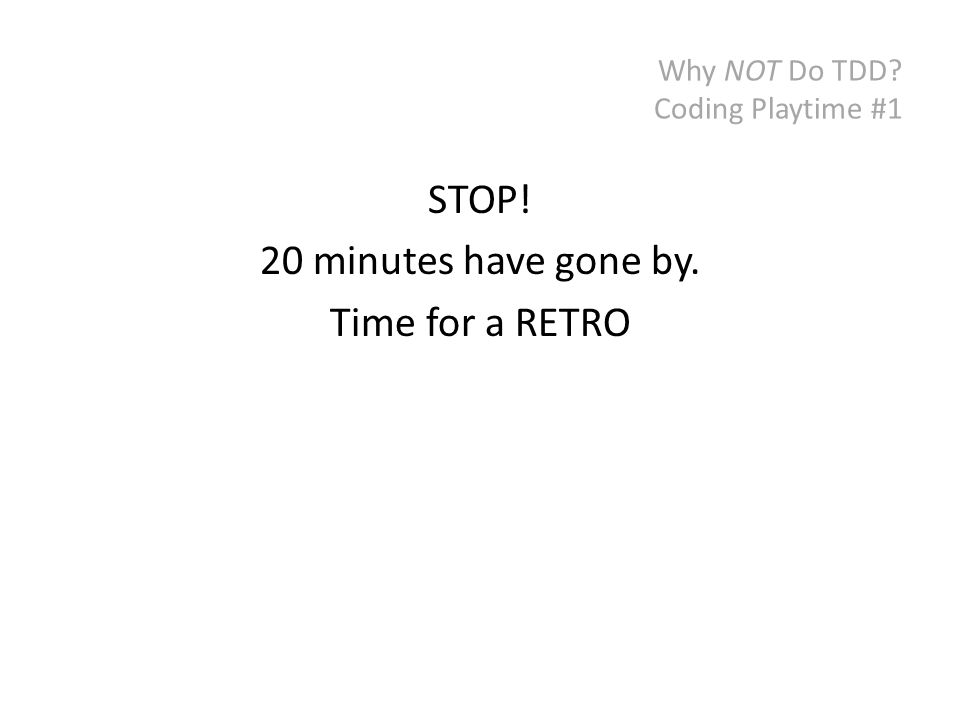 Why NOT Do TDD? Coding Playtime #1 STOP! 20 minutes have gone by. Time for a RETRO