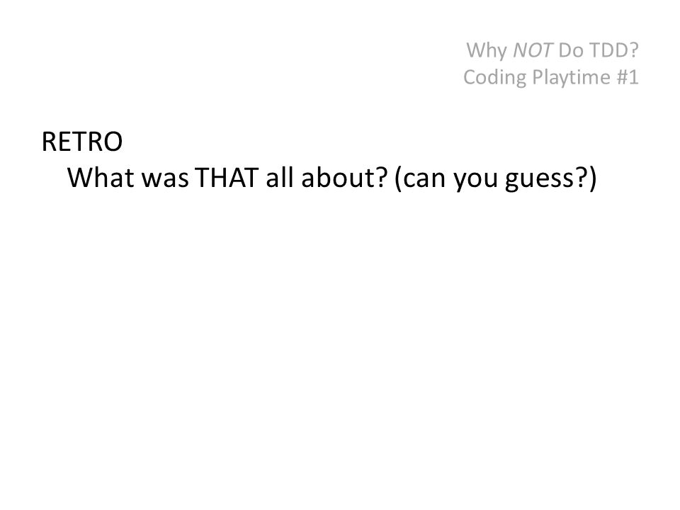 Why NOT Do TDD? Coding Playtime #1 RETRO What was THAT all about? (can you guess?)