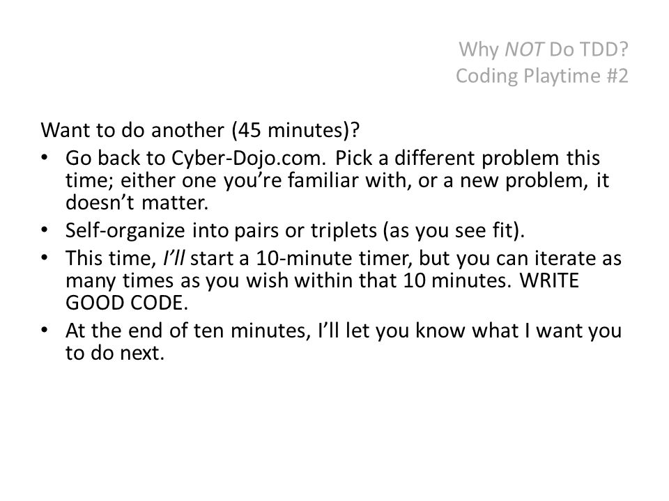 Why NOT Do TDD? Coding Playtime #2 Want to do another (45 minutes)? Go back to Cyber-Dojo.com. Pick a different problem this time; either one you're f