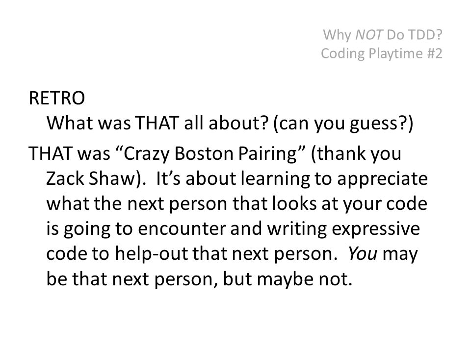 """Why NOT Do TDD? Coding Playtime #2 RETRO What was THAT all about? (can you guess?) THAT was """"Crazy Boston Pairing"""" (thank you Zack Shaw). It's about l"""