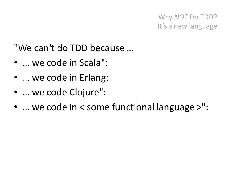 Why NOT Do TDD? We don't know how We can t do TDD because … … we work in JavaScript :
