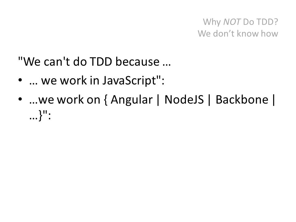 Why NOT Do TDD? It's too old of a language We can t do TDD because … …we work in COBOL :