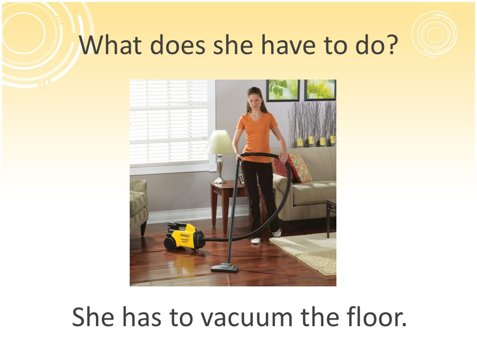 What does she have to do? She has to vacuum the floor.