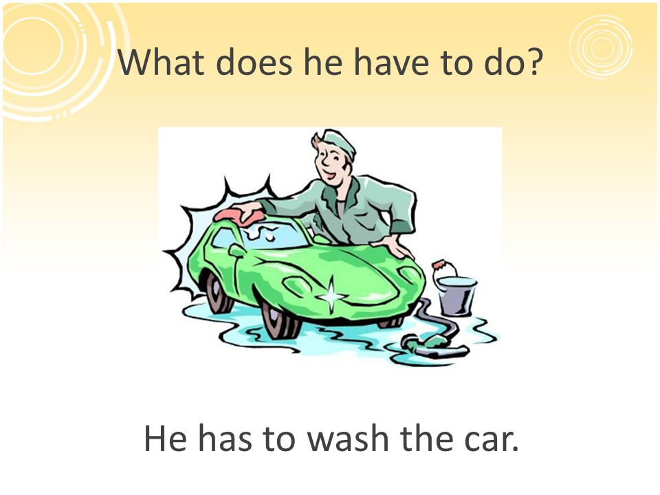 What does he have to do? He has to wash the car.