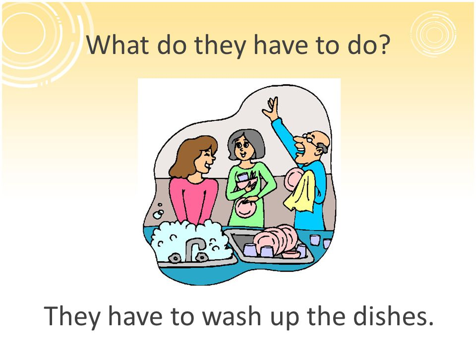 What do they have to do? They have to wash up the dishes.