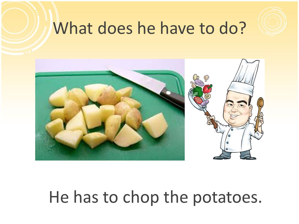 What does he have to do? He has to chop the potatoes.