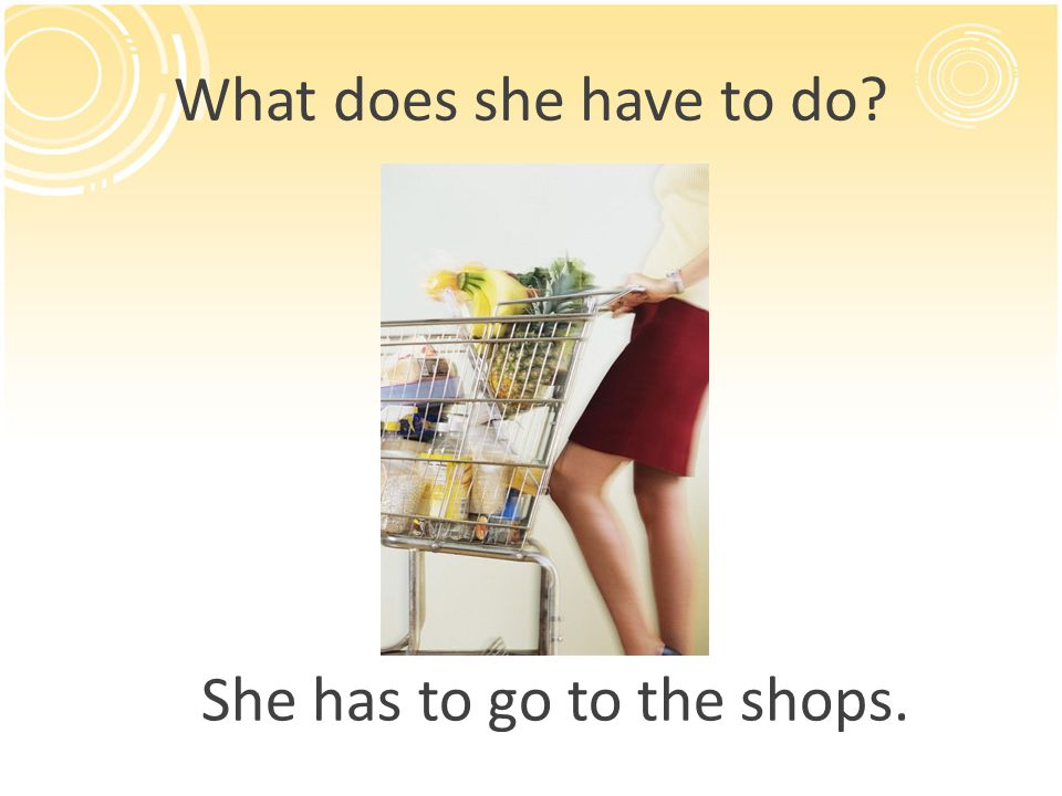 What does she have to do? She has to go to the shops.