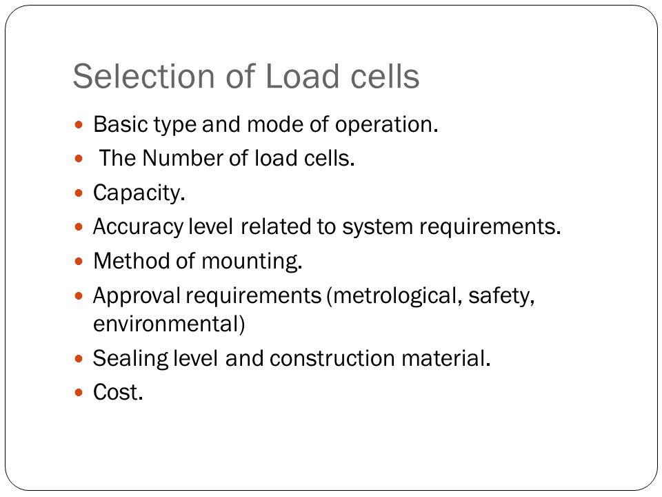 Selection of Load cells Basic type and mode of operation. The Number of load cells. Capacity. Accuracy level related to system requirements. Method of