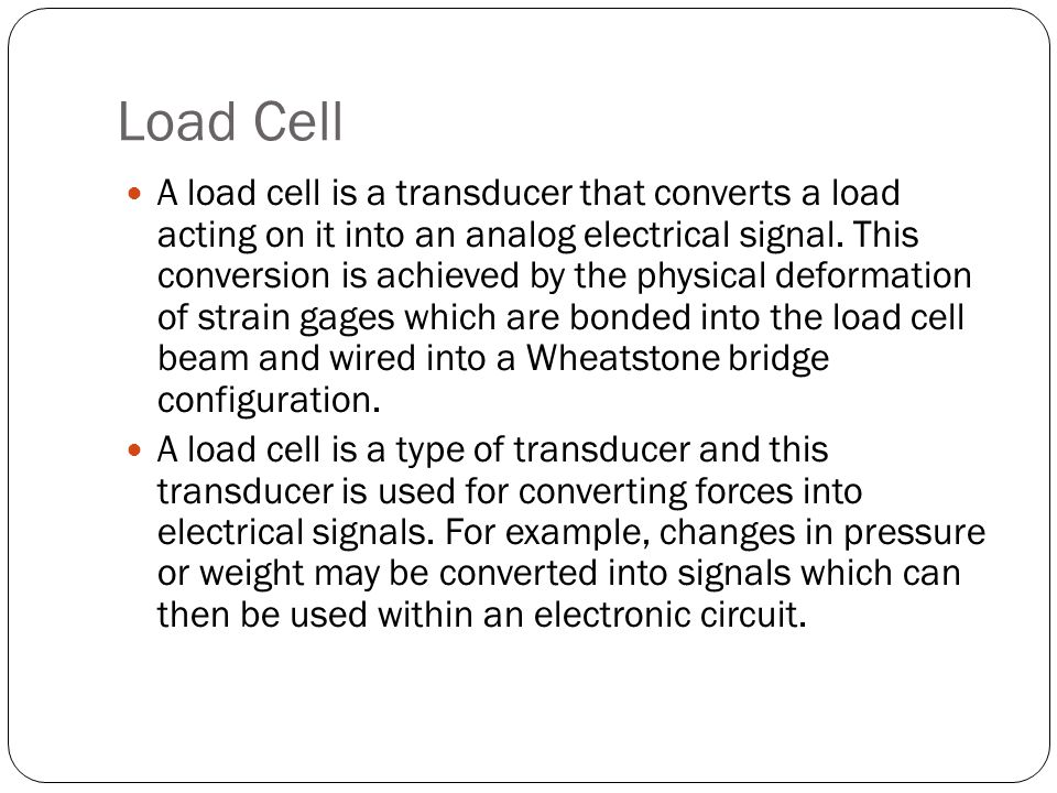Load Cell A load cell is a transducer that converts a load acting on it into an analog electrical signal. This conversion is achieved by the physical