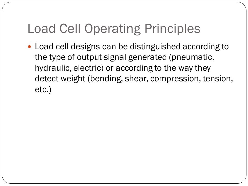 Load Cell Operating Principles Load cell designs can be distinguished according to the type of output signal generated (pneumatic, hydraulic, electric