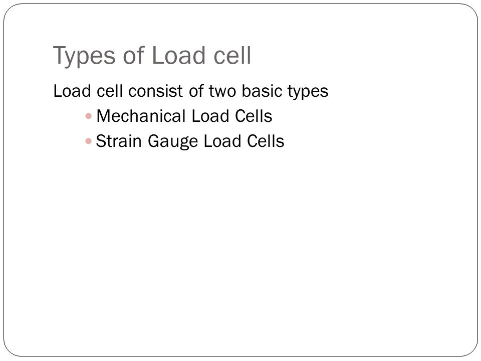 Types of Load cell Load cell consist of two basic types Mechanical Load Cells Strain Gauge Load Cells