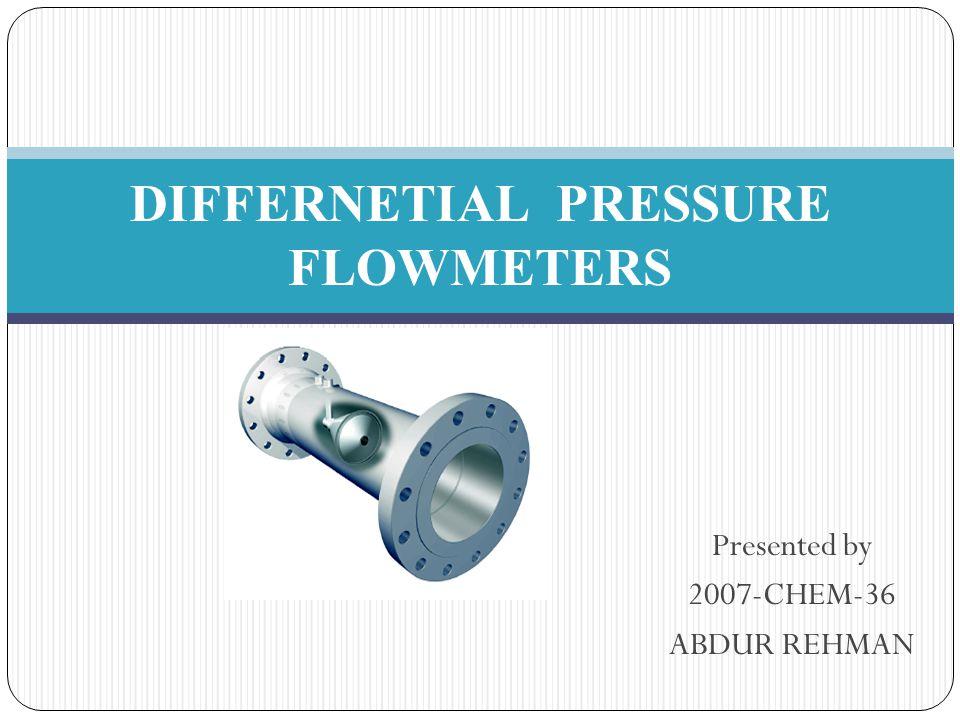 Presented by 2007-CHEM-36 ABDUR REHMAN DIFFERNETIAL PRESSURE FLOWMETERS