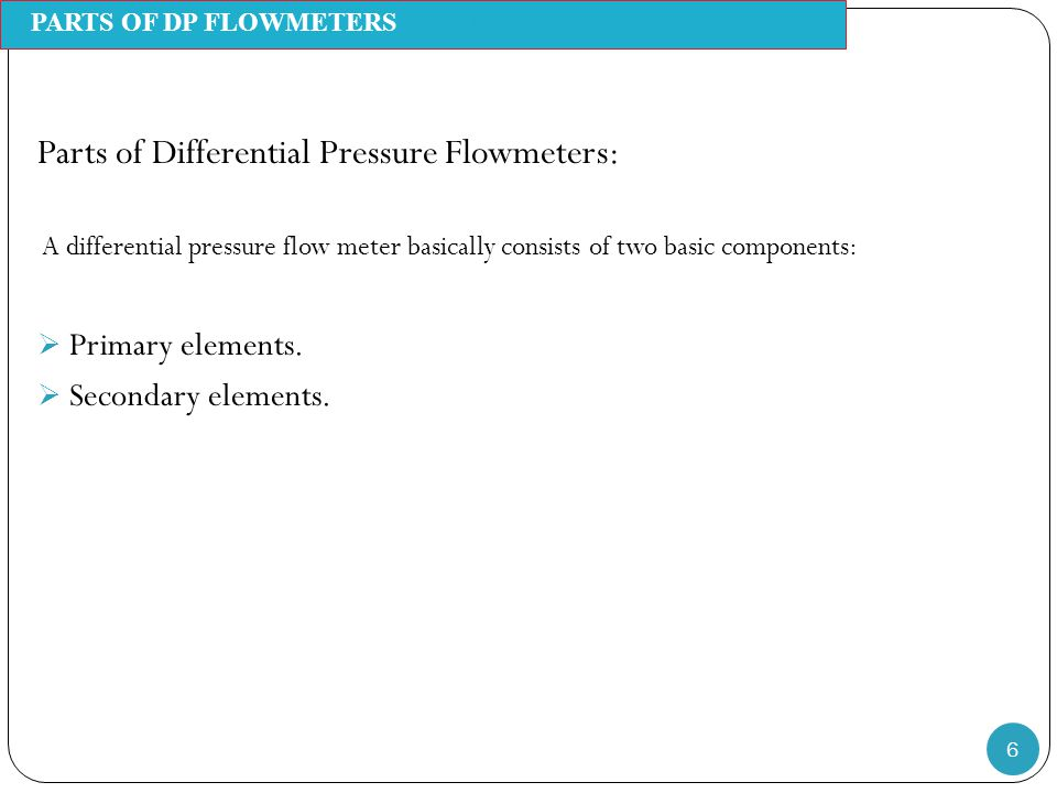 6 Parts of Differential Pressure Flowmeters: A differential pressure flow meter basically consists of two basic components:  Primary elements.  Seco