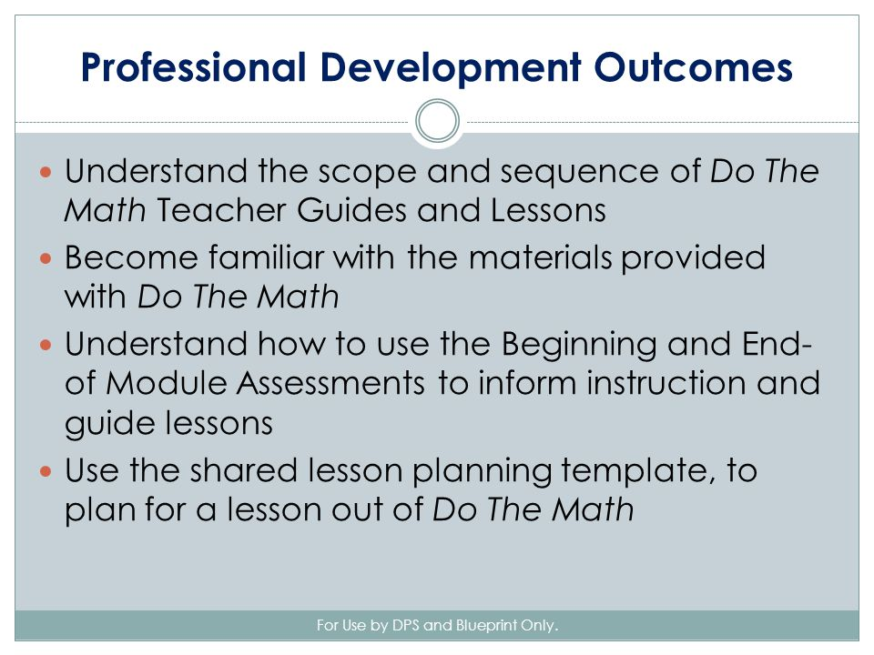 Professional Development Outcomes Understand the scope and sequence of Do The Math Teacher Guides and Lessons Become familiar with the materials provided with Do The Math Understand how to use the Beginning and End- of Module Assessments to inform instruction and guide lessons Use the shared lesson planning template, to plan for a lesson out of Do The Math For Use by DPS and Blueprint Only.