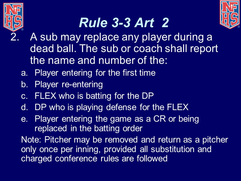 Rule 3-3 Art 2 2.A sub may replace any player during a dead ball. The sub or coach shall report the name and number of the: a.Player entering for the