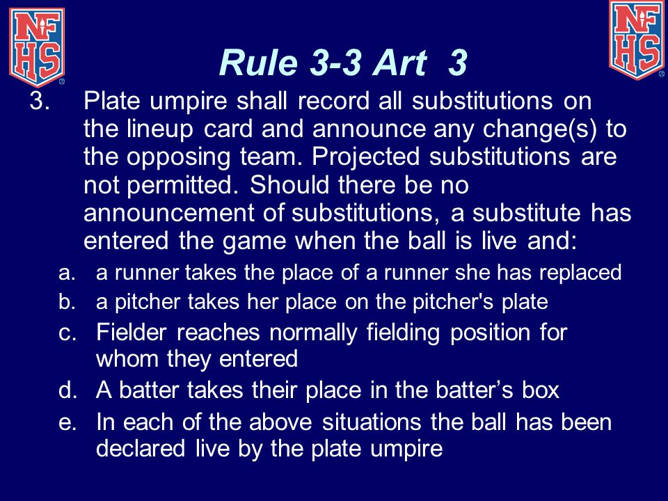 Rule 3-3 Art 3 3.Plate umpire shall record all substitutions on the lineup card and announce any change(s) to the opposing team. Projected substitutio
