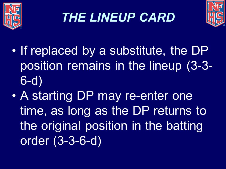 THE LINEUP CARD If replaced by a substitute, the DP position remains in the lineup (3-3- 6-d) A starting DP may re-enter one time, as long as the DP r