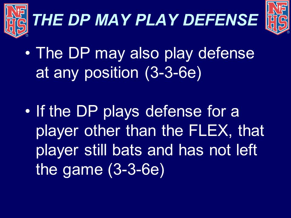 THE DP MAY PLAY DEFENSE The DP may also play defense at any position (3-3-6e) If the DP plays defense for a player other than the FLEX, that player still bats and has not left the game (3-3-6e)
