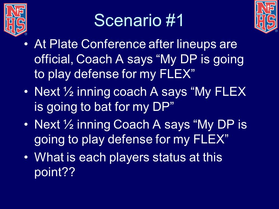 Scenario #1 At Plate Conference after lineups are official, Coach A says My DP is going to play defense for my FLEX Next ½ inning coach A says My FLEX is going to bat for my DP Next ½ inning Coach A says My DP is going to play defense for my FLEX What is each players status at this point??
